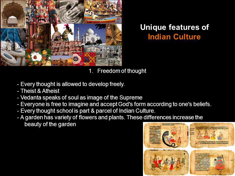 Unique features of Indian Culture 1.Freedom of thought - Every thought is allowed to develop freely.