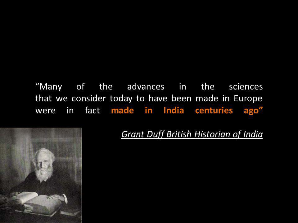 Many of the advances in the sciences that we consider today to have been made in Europe were in fact made in India centuries ago Grant Duff British Historian of India