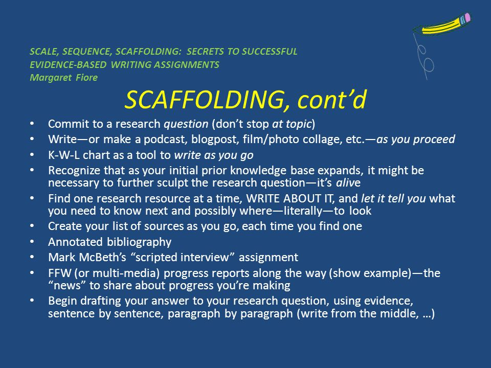 SCAFFOLDING, contd Commit to a research question (dont stop at topic) Writeor make a podcast, blogpost, film/photo collage, etc.as you proceed K-W-L chart as a tool to write as you go Recognize that as your initial prior knowledge base expands, it might be necessary to further sculpt the research questionits alive Find one research resource at a time, WRITE ABOUT IT, and let it tell you what you need to know next and possibly whereliterallyto look Create your list of sources as you go, each time you find one Annotated bibliography Mark McBeths scripted interview assignment FFW (or multi-media) progress reports along the way (show example)the news to share about progress youre making Begin drafting your answer to your research question, using evidence, sentence by sentence, paragraph by paragraph (write from the middle, …)