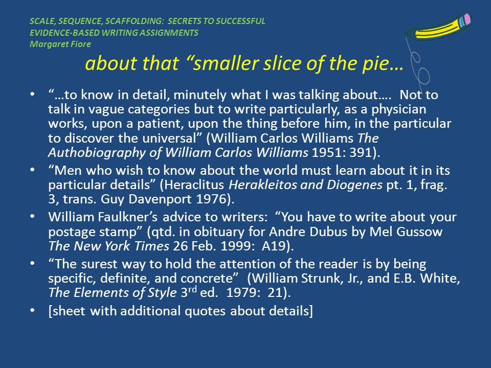 SCALE, SEQUENCE, SCAFFOLDING: SECRETS TO SUCCESSFUL EVIDENCE-BASED WRITING ASSIGNMENTS Margaret Fiore about that smaller slice of the pie… …to know in detail, minutely what I was talking about….