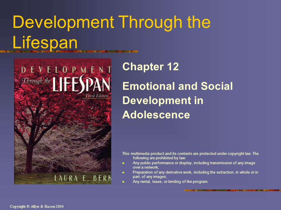 Copyright © Allyn & Bacon 2004 Development Through the Lifespan Chapter 12 Emotional and Social Development in Adolescence This multimedia product and