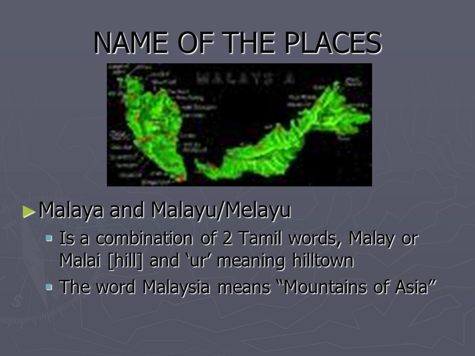 NAME OF THE PLACES Malaya and Malayu/Melayu Malaya and Malayu/Melayu Is a combination of 2 Tamil words, Malay or Malai [hill] and ur meaning hilltown
