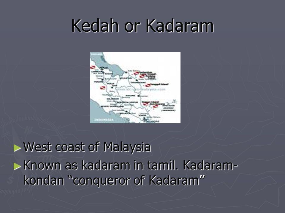 Kedah or Kadaram West coast of Malaysia West coast of Malaysia Known as kadaram in tamil. Kadaram- kondan conqueror of Kadaram Known as kadaram in tam