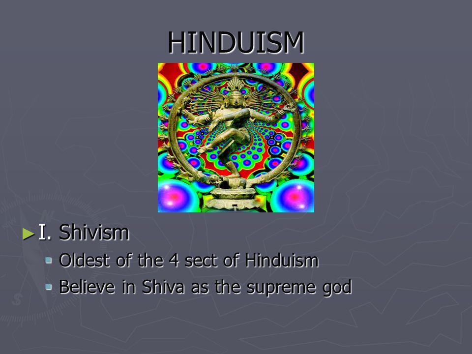 HINDUISM I. Shivism I. Shivism Oldest of the 4 sect of Hinduism Oldest of the 4 sect of Hinduism Believe in Shiva as the supreme god Believe in Shiva