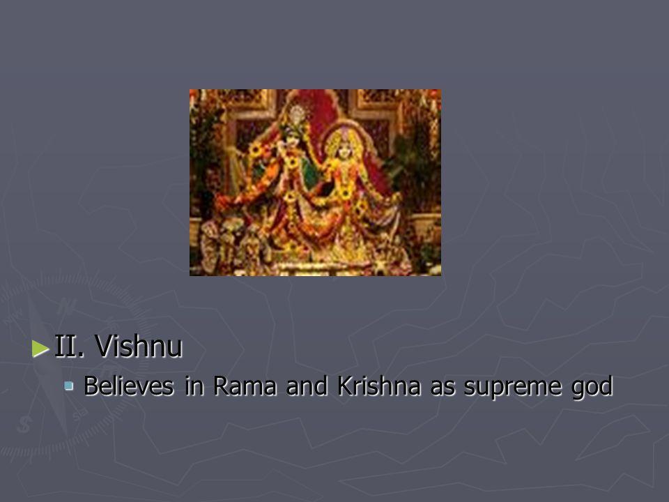 II. Vishnu II. Vishnu Believes in Rama and Krishna as supreme god Believes in Rama and Krishna as supreme god