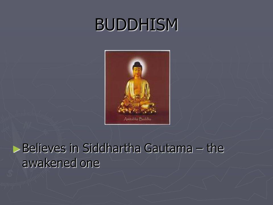 BUDDHISM Believes in Siddhartha Gautama – the awakened one Believes in Siddhartha Gautama – the awakened one