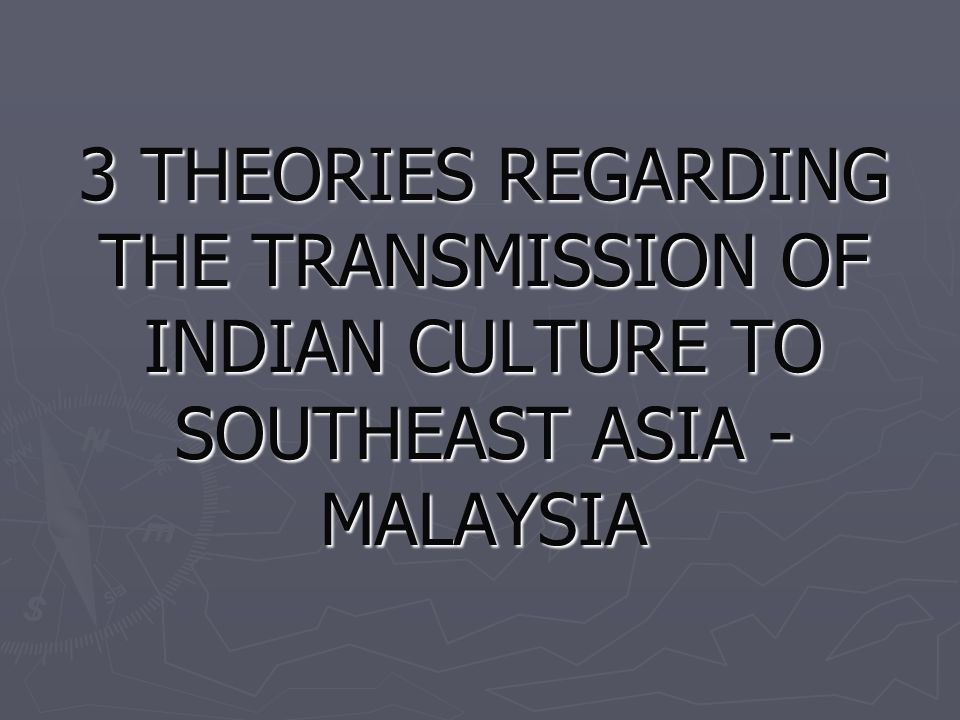 3 THEORIES REGARDING THE TRANSMISSION OF INDIAN CULTURE TO SOUTHEAST ASIA - MALAYSIA