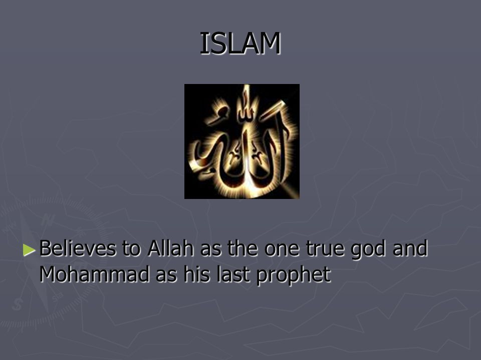 ISLAM Believes to Allah as the one true god and Mohammad as his last prophet Believes to Allah as the one true god and Mohammad as his last prophet