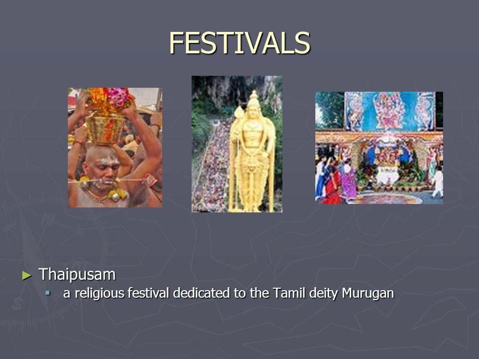 FESTIVALS Thaipusam Thaipusam a religious festival dedicated to the Tamil deity Murugan a religious festival dedicated to the Tamil deity Murugan