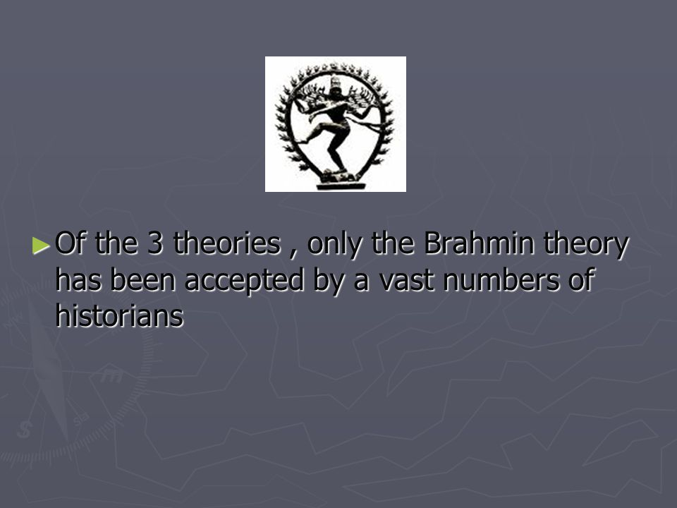 Of the 3 theories, only the Brahmin theory has been accepted by a vast numbers of historians Of the 3 theories, only the Brahmin theory has been accep