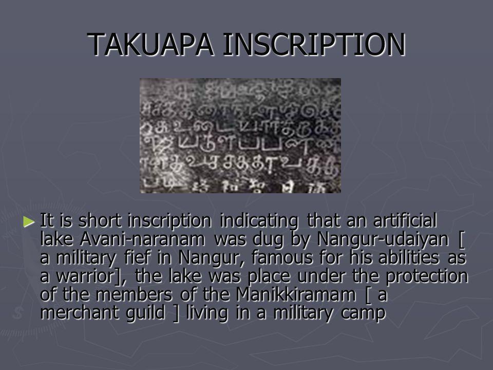 TAKUAPA INSCRIPTION It is short inscription indicating that an artificial lake Avani-naranam was dug by Nangur-udaiyan [ a military fief in Nangur, fa