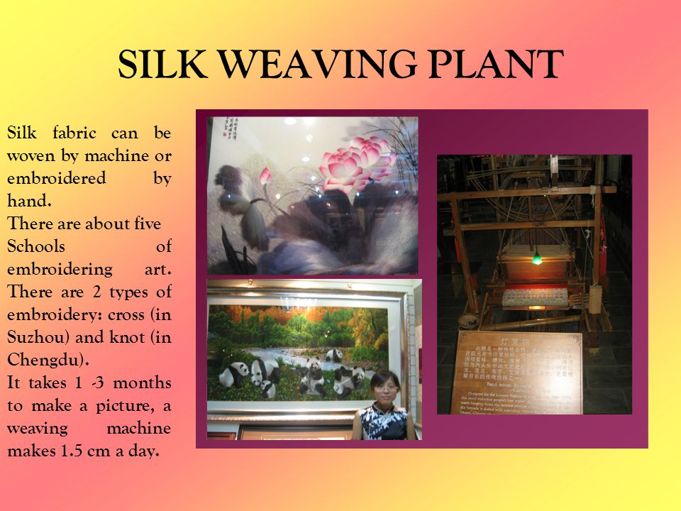 SILK WEAVING PLANT Silk fabric can be woven by machine or embroidered by hand. There are about five Schools of embroidering art. There are 2 types of