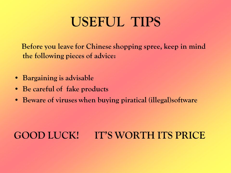 USEFUL TIPS Before you leave for Chinese shopping spree, keep in mind the following pieces of advice: Bargaining is advisable Be careful of fake produ