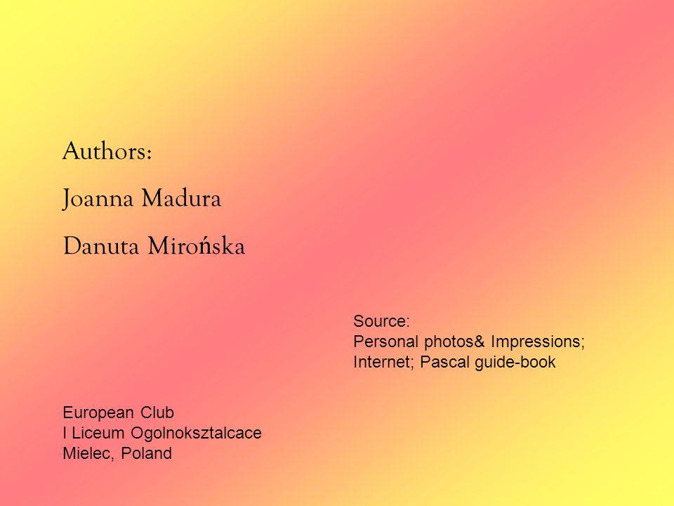 Authors: Joanna Madura Danuta Miro ń ska European Club I Liceum Ogolnoksztalcace Mielec, Poland Source: Personal photos& Impressions; Internet; Pascal guide-book