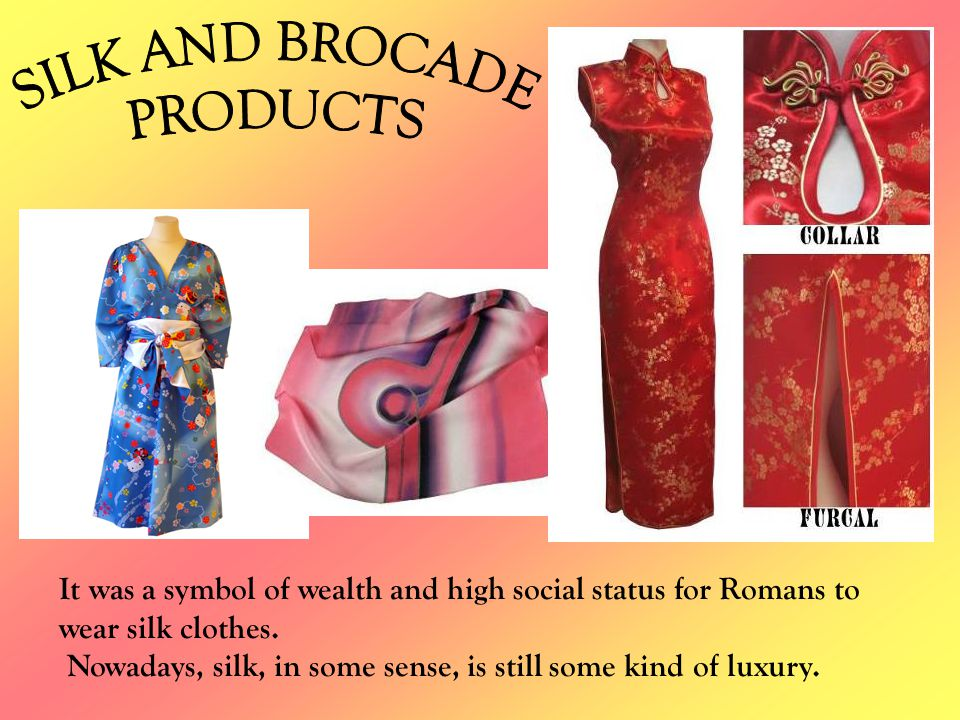 It was a symbol of wealth and high social status for Romans to wear silk clothes. Nowadays, silk, in some sense, is still some kind of luxury.