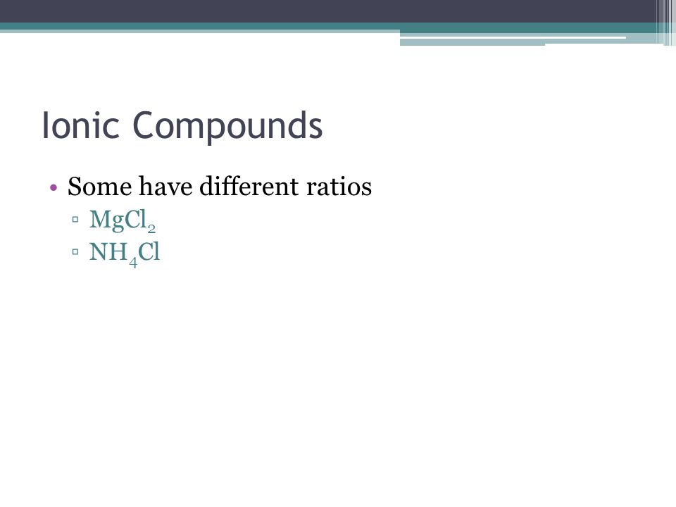 Ionic Compounds Some have different ratios MgCl 2 NH 4 Cl