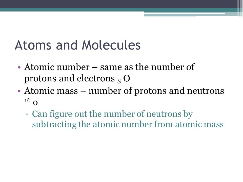 Atoms and Molecules Atomic number – same as the number of protons and electrons 8 O Atomic mass – number of protons and neutrons 16 o Can figure out t