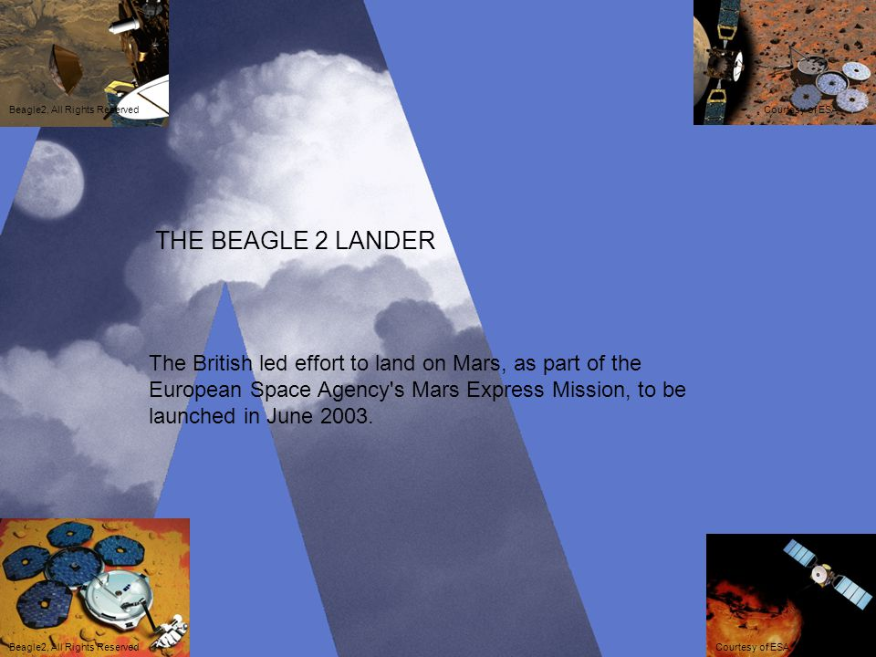 THE BEAGLE 2 LANDER The British led effort to land on Mars, as part of the European Space Agency's Mars Express Mission, to be launched in June 2003.