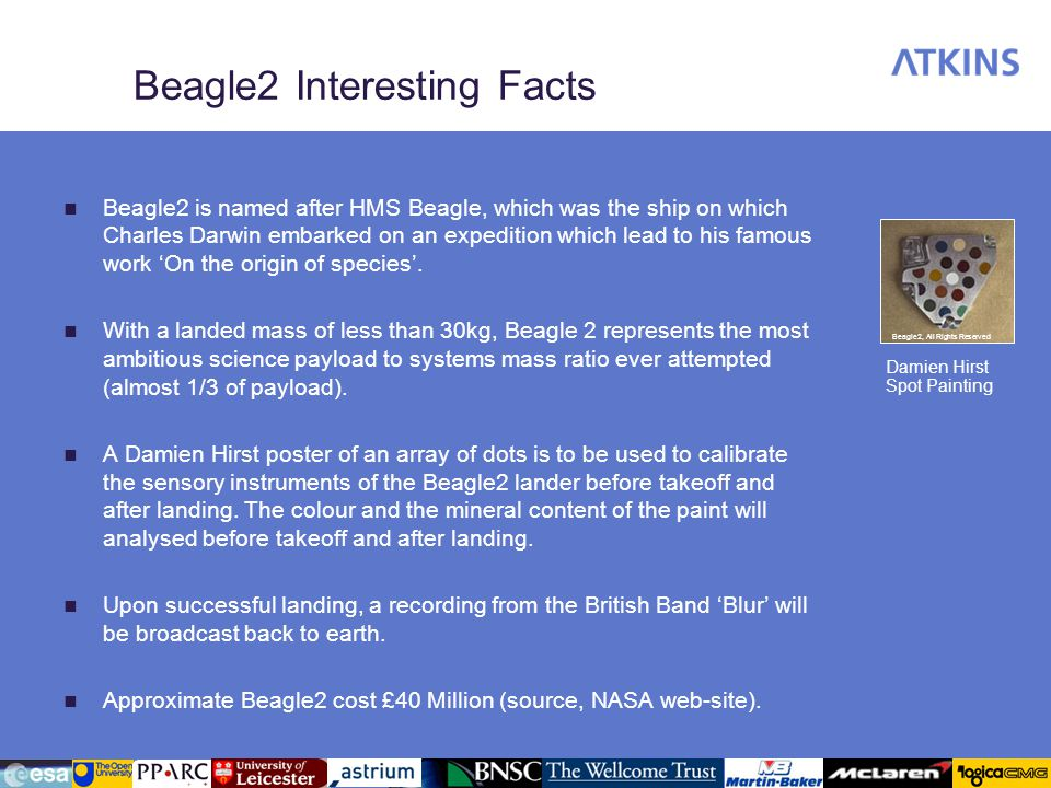 Beagle2 Interesting Facts Beagle2 is named after HMS Beagle, which was the ship on which Charles Darwin embarked on an expedition which lead to his famous work On the origin of species.