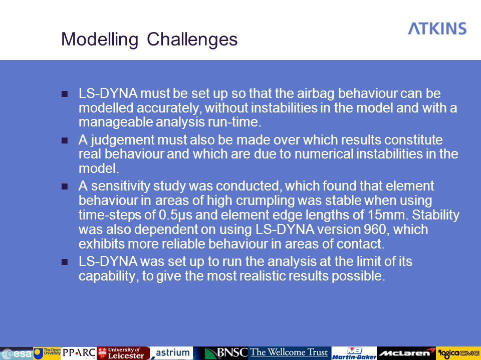 Modelling Challenges LS-DYNA must be set up so that the airbag behaviour can be modelled accurately, without instabilities in the model and with a manageable analysis run-time.
