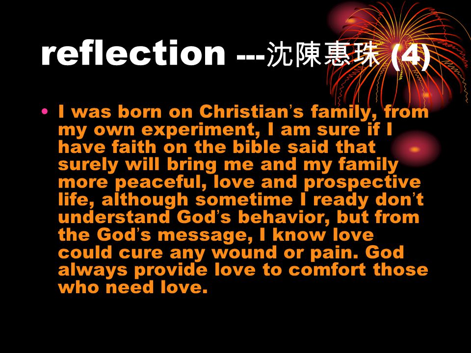 reflection --- (4) I was born on Christian s family, from my own experiment, I am sure if I have faith on the bible said that surely will bring me and my family more peaceful, love and prospective life, although sometime I ready don t understand God s behavior, but from the God s message, I know love could cure any wound or pain.