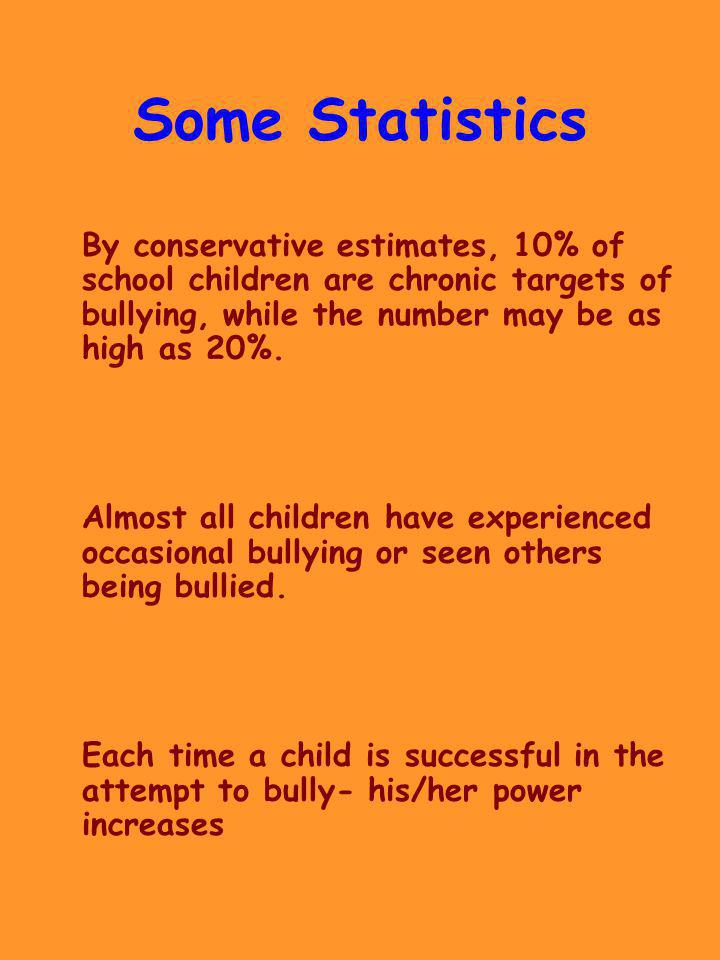 Some Statistics By conservative estimates, 10% of school children are chronic targets of bullying, while the number may be as high as 20%. Almost all