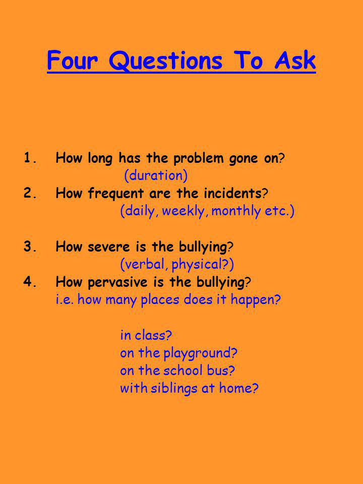 Four Questions To Ask 1.How long has the problem gone on? (duration) 2.How frequent are the incidents? (daily, weekly, monthly etc.) 3.How severe is t