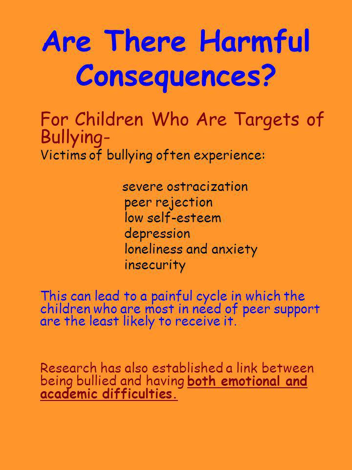 Are There Harmful Consequences? For Children Who Are Targets of Bullying- Victims of bullying often experience: severe ostracization peer rejection lo