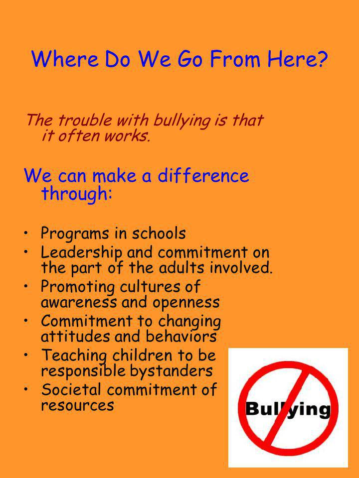Where Do We Go From Here? The trouble with bullying is that it often works. We can make a difference through: Programs in schools Leadership and commi