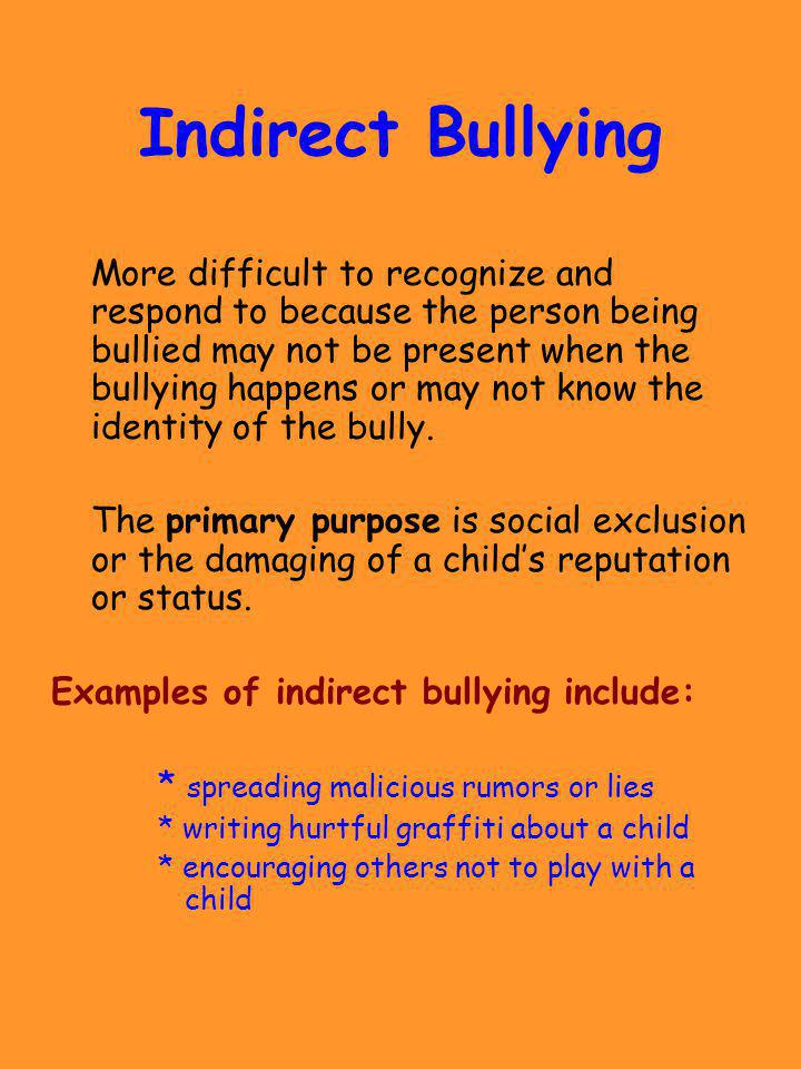 Indirect Bullying More difficult to recognize and respond to because the person being bullied may not be present when the bullying happens or may not