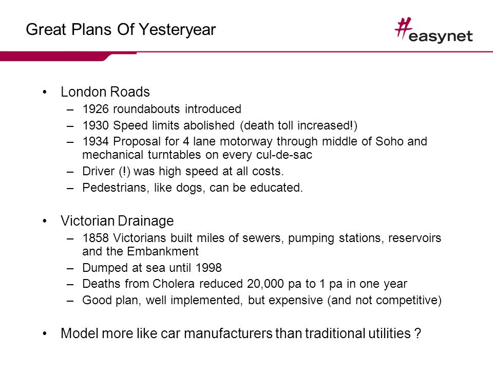 Great Plans Of Yesteryear London Roads –1926 roundabouts introduced –1930 Speed limits abolished (death toll increased!) –1934 Proposal for 4 lane motorway through middle of Soho and mechanical turntables on every cul-de-sac –Driver (!) was high speed at all costs.