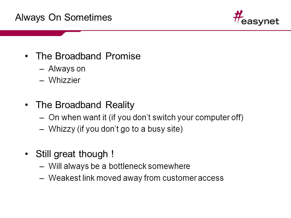Always On Sometimes The Broadband Promise –Always on –Whizzier The Broadband Reality –On when want it (if you dont switch your computer off) –Whizzy (if you dont go to a busy site) Still great though .