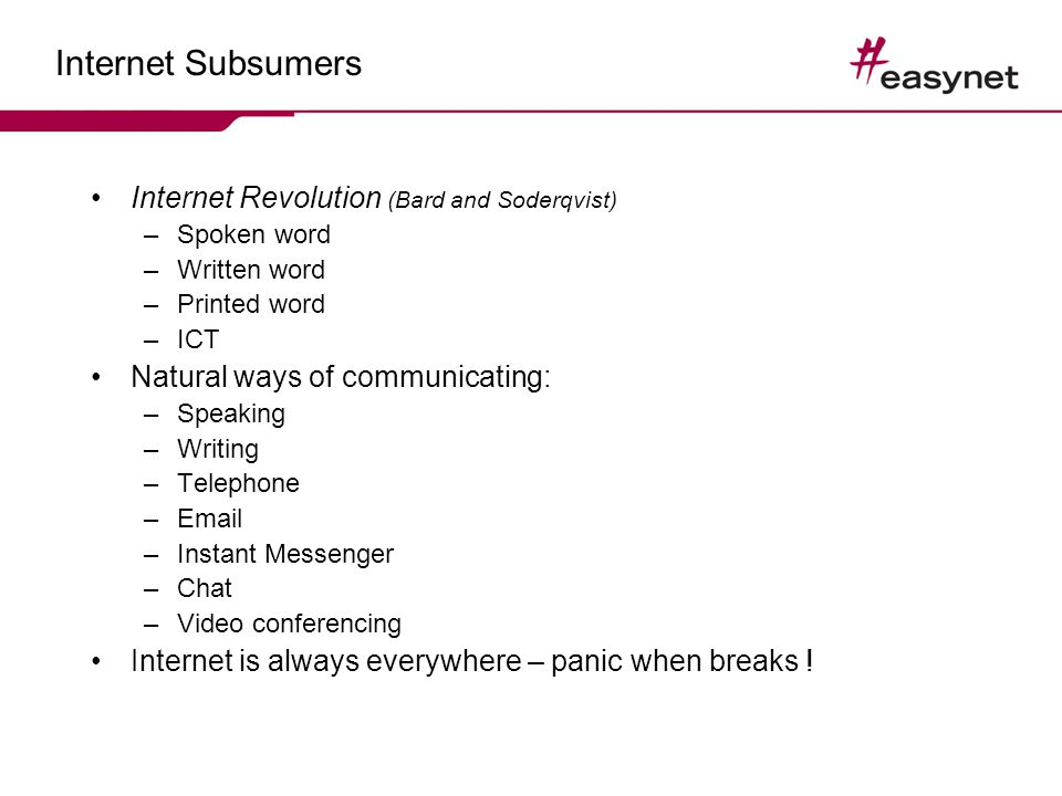Internet Subsumers Internet Revolution (Bard and Soderqvist) –Spoken word –Written word –Printed word –ICT Natural ways of communicating: –Speaking –Writing –Telephone –Email –Instant Messenger –Chat –Video conferencing Internet is always everywhere – panic when breaks !