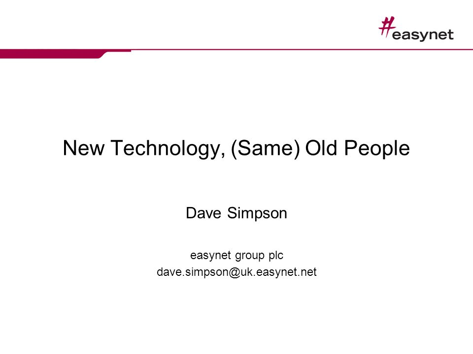 New Technology, (Same) Old People Dave Simpson easynet group plc dave.simpson@uk.easynet.net