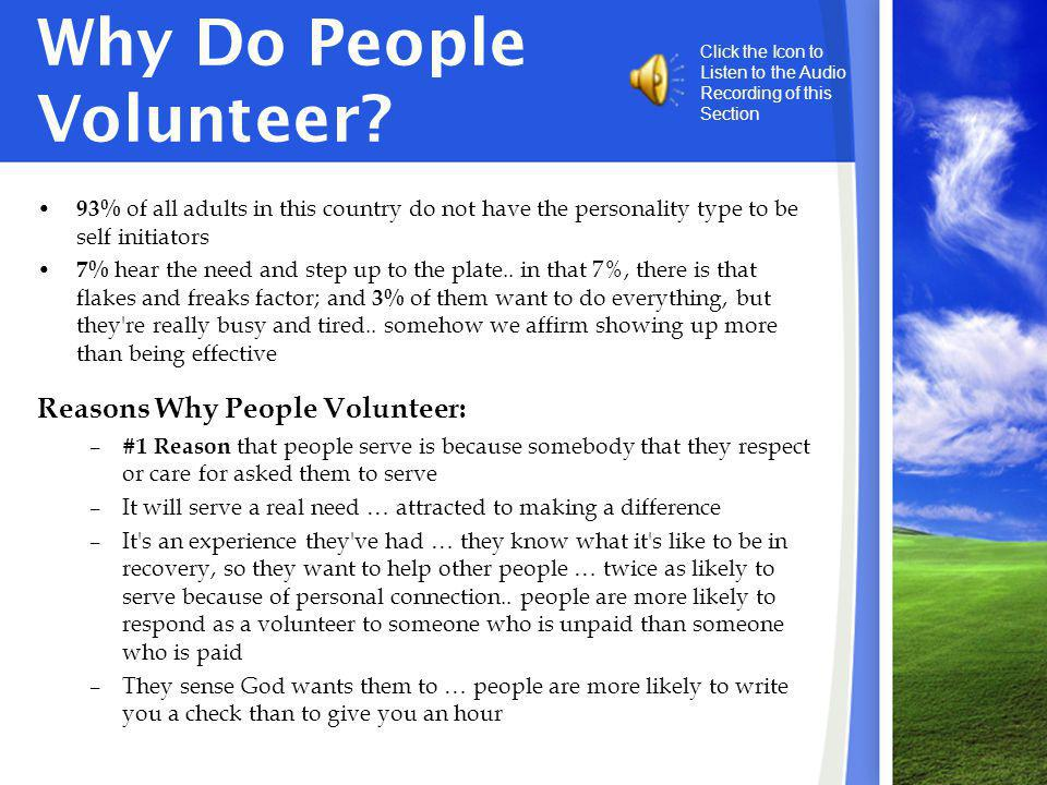 Why Do People Volunteer? 93% of all adults in this country do not have the personality type to be self initiators 7% hear the need and step up to the