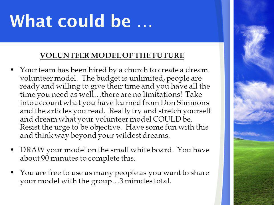 What could be … VOLUNTEER MODEL OF THE FUTURE Your team has been hired by a church to create a dream volunteer model. The budget is unlimited, people