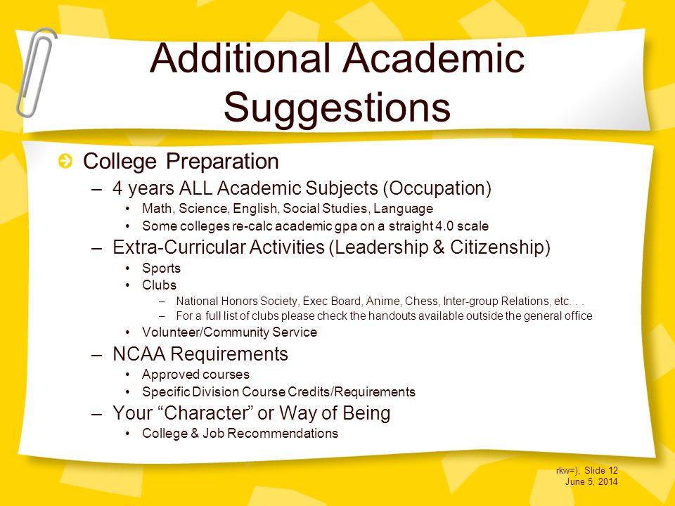 rkw=), Slide 12 June 5, 2014 Additional Academic Suggestions College Preparation –4 years ALL Academic Subjects (Occupation) Math, Science, English, Social Studies, Language Some colleges re-calc academic gpa on a straight 4.0 scale –Extra-Curricular Activities (Leadership & Citizenship) Sports Clubs –National Honors Society, Exec Board, Anime, Chess, Inter-group Relations, etc...