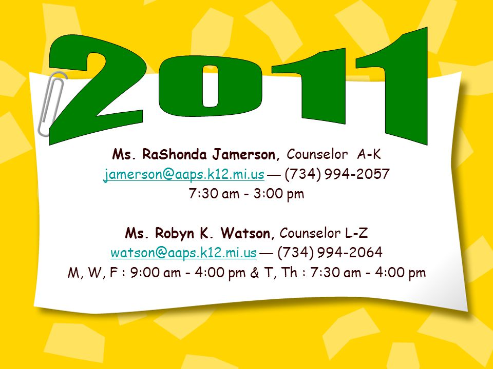 Ms. RaShonda Jamerson, Counselor A-K jamerson@aaps.k12.mi.usjamerson@aaps.k12.mi.us (734) 994-2057 7:30 am - 3:00 pm Ms. Robyn K. Watson, Counselor L-