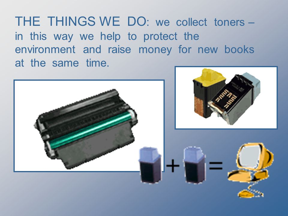 THE THINGS WE DO : we collect toners – in this way we help to protect the environment and raise money for new books at the same time.
