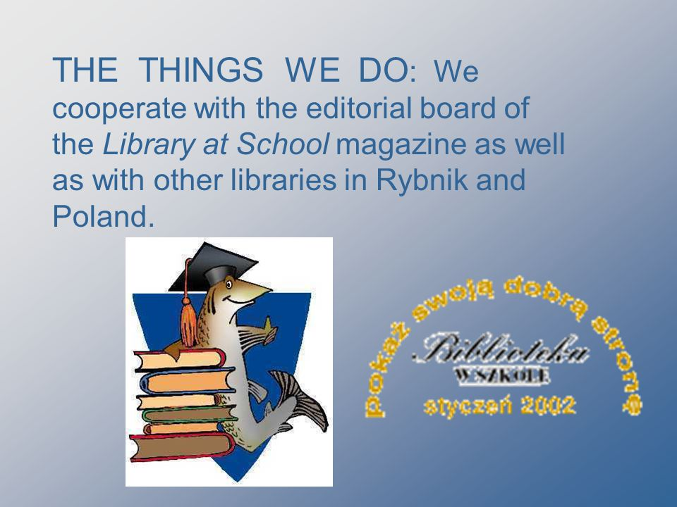THE THINGS WE DO : We cooperate with the editorial board of the Library at School magazine as well as with other libraries in Rybnik and Poland.