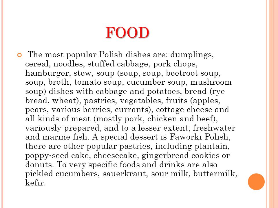 FOOD The most popular Polish dishes are: dumplings, cereal, noodles, stuffed cabbage, pork chops, hamburger, stew, soup (soup, soup, beetroot soup, so