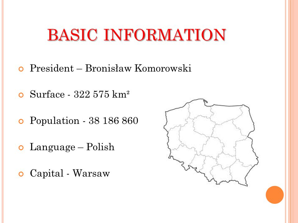BASIC INFORMATION President – Bronisław Komorowski Surface - 322 575 km² Population - 38 186 860 Language – Polish Capital - Warsaw