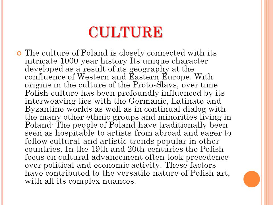 CULTURE The culture of Poland is closely connected with its intricate 1000 year history Its unique character developed as a result of its geography at the confluence of Western and Eastern Europe.