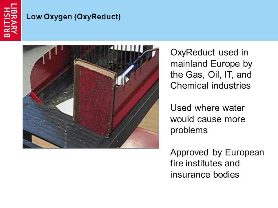 Low Oxygen (OxyReduct) OxyReduct used in mainland Europe by the Gas, Oil, IT, and Chemical industries Used where water would cause more problems Approved by European fire institutes and insurance bodies
