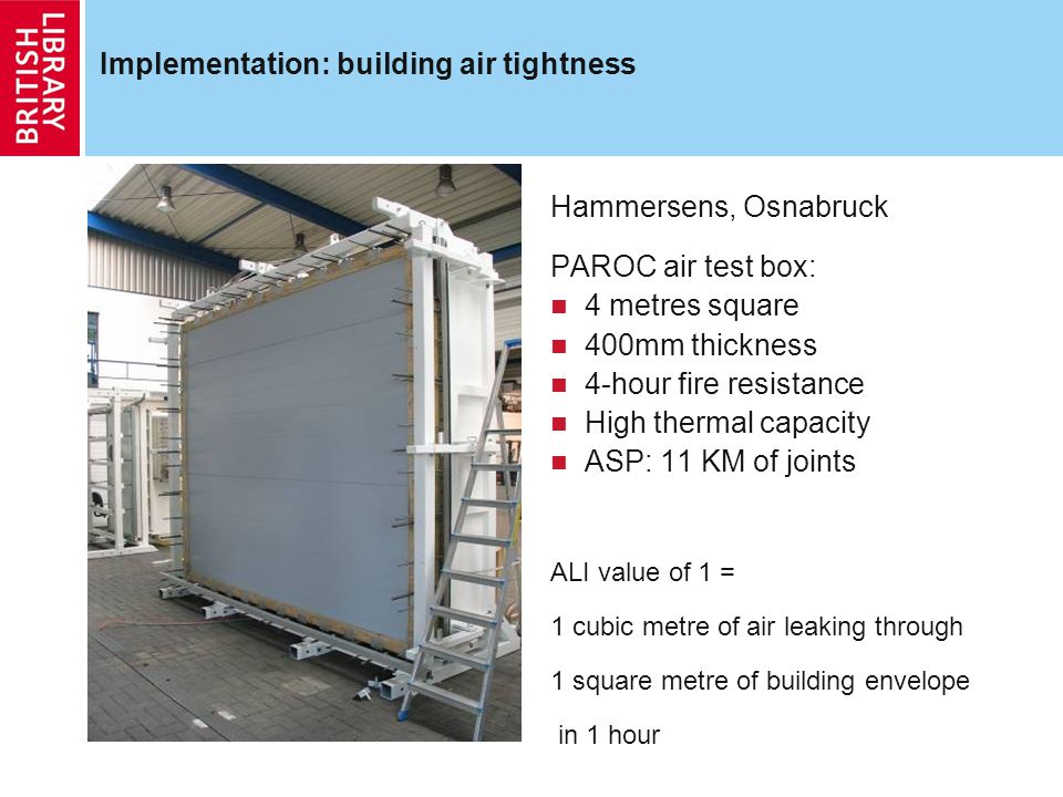 Implementation: building air tightness Hammersens, Osnabruck PAROC air test box: 4 metres square 400mm thickness 4-hour fire resistance High thermal capacity ASP: 11 KM of joints ALI value of 1 = 1 cubic metre of air leaking through 1 square metre of building envelope in 1 hour