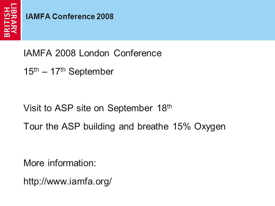 IAMFA Conference 2008 IAMFA 2008 London Conference 15 th – 17 th September Visit to ASP site on September 18 th Tour the ASP building and breathe 15% Oxygen More information: