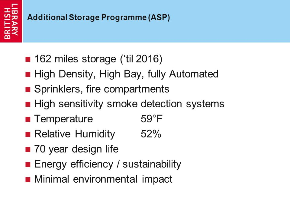 Additional Storage Programme (ASP) 162 miles storage (til 2016) High Density, High Bay, fully Automated Sprinklers, fire compartments High sensitivity smoke detection systems Temperature 59°F Relative Humidity52% 70 year design life Energy efficiency / sustainability Minimal environmental impact