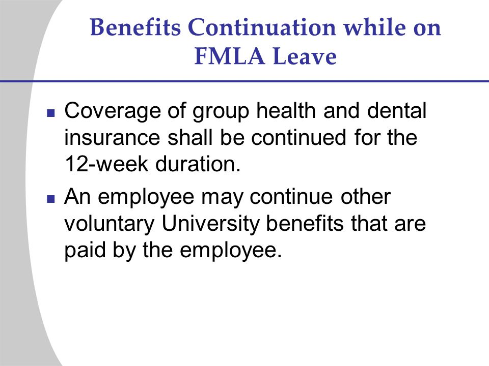 Benefits Continuation while on FMLA Leave Coverage of group health and dental insurance shall be continued for the 12-week duration. An employee may c