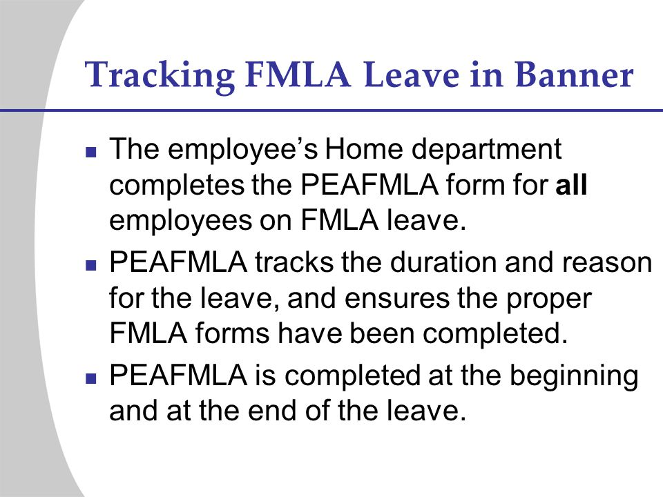 Tracking FMLA Leave in Banner The employees Home department completes the PEAFMLA form for all employees on FMLA leave. PEAFMLA tracks the duration an