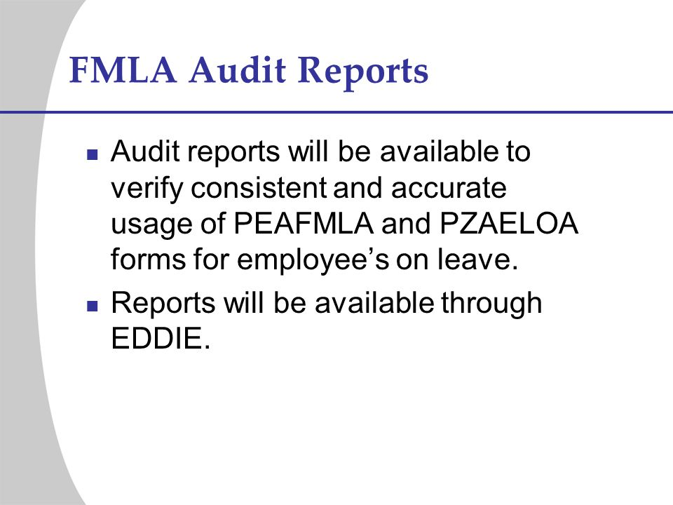 FMLA Audit Reports Audit reports will be available to verify consistent and accurate usage of PEAFMLA and PZAELOA forms for employees on leave. Report